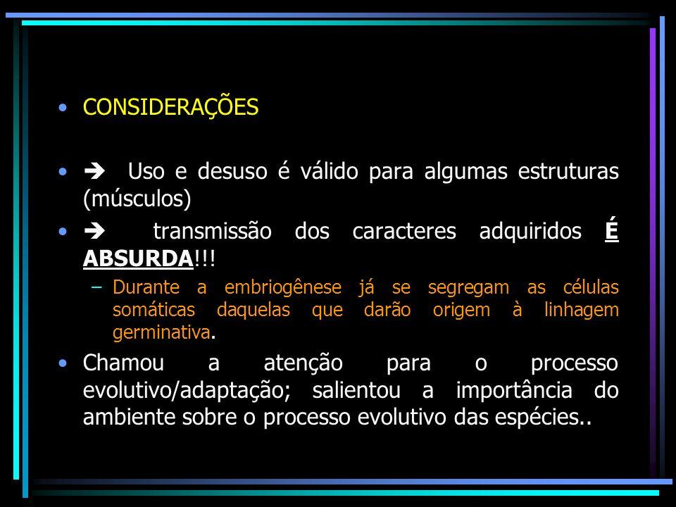 CONSIDERAÇÕES Uso e desuso é válido para algumas estruturas (músculos) transmissão dos caracteres adquiridos É ABSURDA!!! –Durante a embriogênese já s