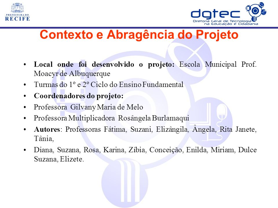 Contexto e Abragência do Projeto Local onde foi desenvolvido o projeto: Escola Municipal Prof. Moacyr de Albuquerque Turmas do 1º e 2º Ciclo do Ensino