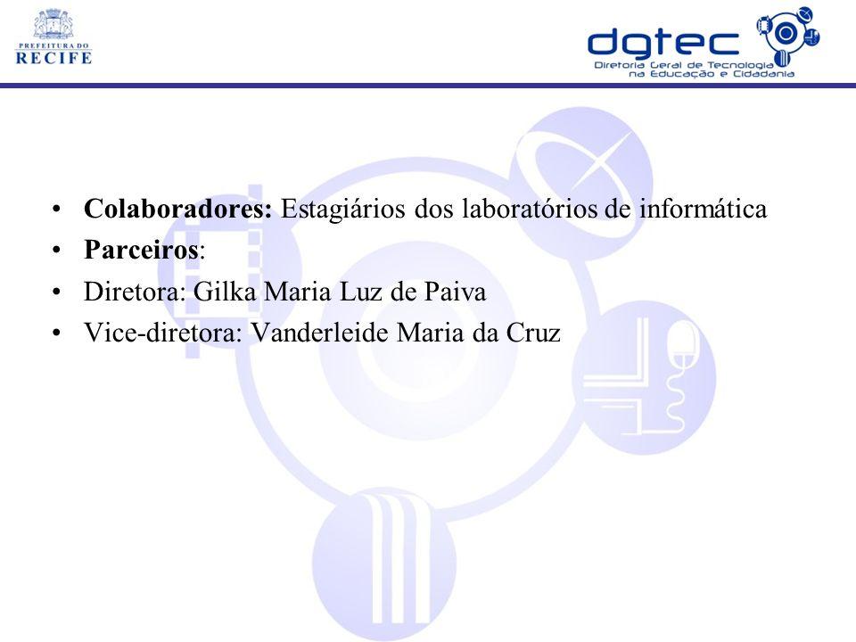 Colaboradores: Estagiários dos laboratórios de informática Parceiros: Diretora: Gilka Maria Luz de Paiva Vice-diretora: Vanderleide Maria da Cruz