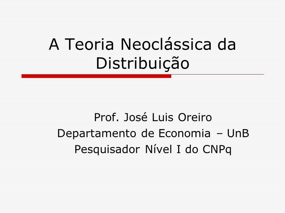 A Teoria Neoclássica da Distribuição Prof. José Luis Oreiro Departamento de Economia – UnB Pesquisador Nível I do CNPq