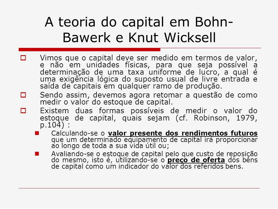 A teoria do capital em Bohn- Bawerk e Knut Wicksell Vimos que o capital deve ser medido em termos de valor, e não em unidades físicas, para que seja p