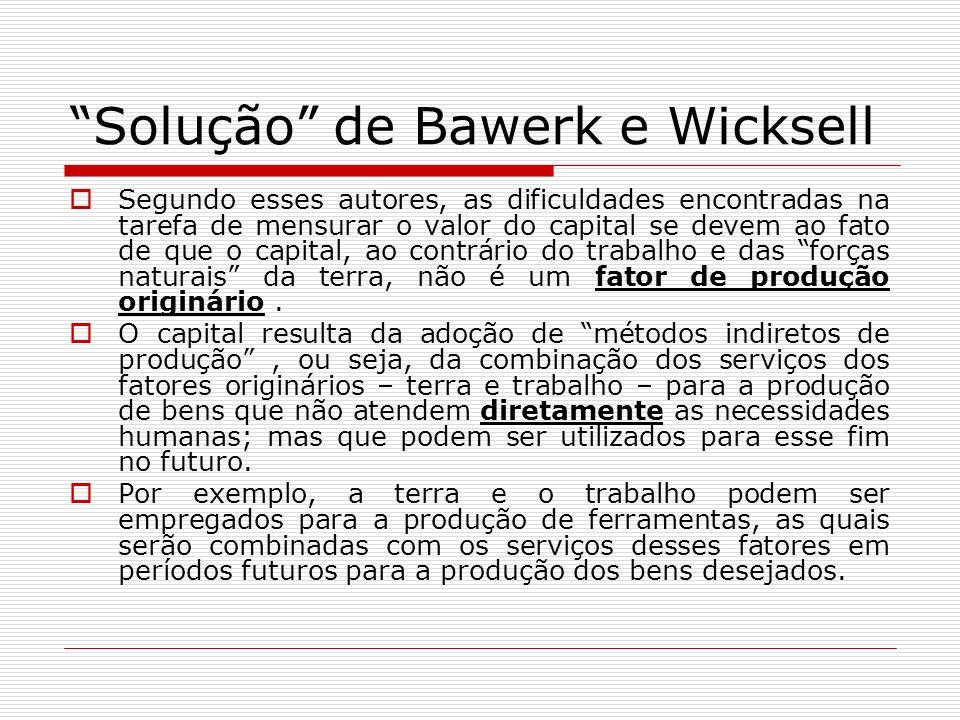Solução de Bawerk e Wicksell Segundo esses autores, as dificuldades encontradas na tarefa de mensurar o valor do capital se devem ao fato de que o cap