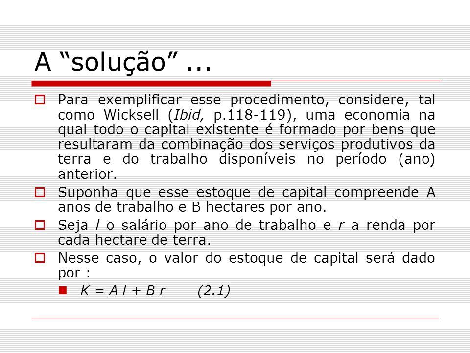 A solução... Para exemplificar esse procedimento, considere, tal como Wicksell (Ibid, p.118-119), uma economia na qual todo o capital existente é form