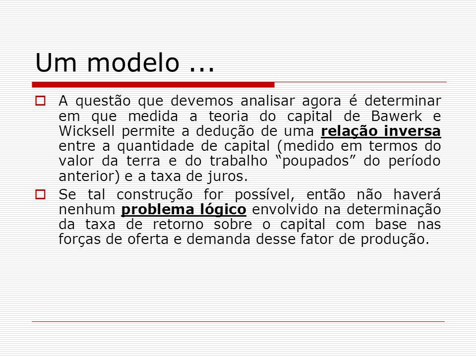 Um modelo... A questão que devemos analisar agora é determinar em que medida a teoria do capital de Bawerk e Wicksell permite a dedução de uma relação