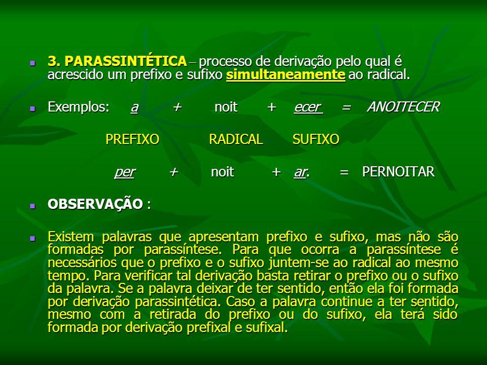 3. PARASSINTÉTICA – processo de derivação pelo qual é acrescido um prefixo e sufixo simultaneamente ao radical. 3. PARASSINTÉTICA – processo de deriva