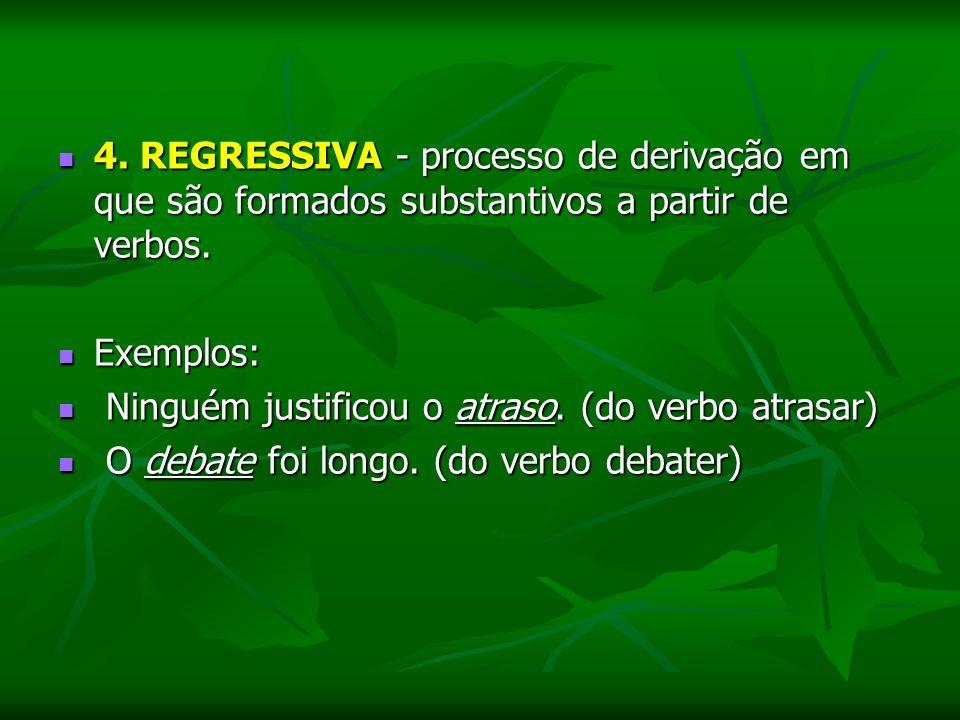 4. REGRESSIVA - processo de derivação em que são formados substantivos a partir de verbos. 4. REGRESSIVA - processo de derivação em que são formados s