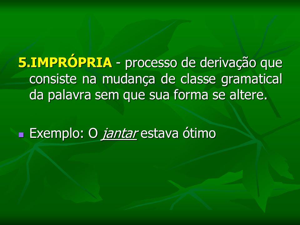 5.IMPRÓPRIA - processo de derivação que consiste na mudança de classe gramatical da palavra sem que sua forma se altere. Exemplo: O jantar estava ótim