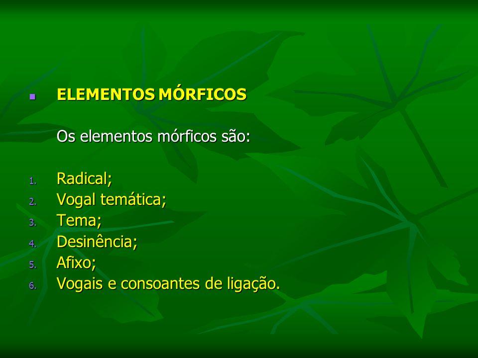 ELEMENTOS MÓRFICOS ELEMENTOS MÓRFICOS Os elementos mórficos são: 1. Radical; 2. Vogal temática; 3. Tema; 4. Desinência; 5. Afixo; 6. Vogais e consoant