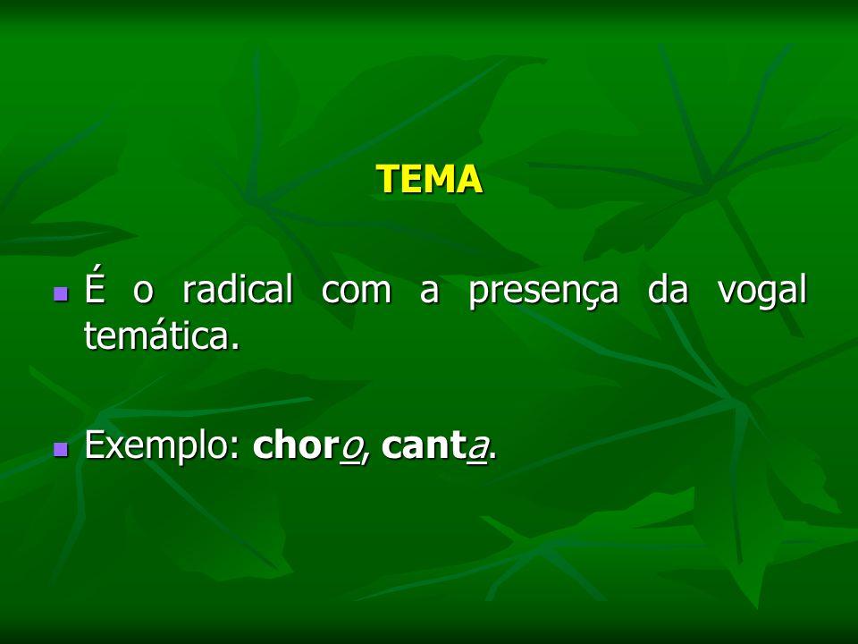 TEMA É o radical com a presença da vogal temática. É o radical com a presença da vogal temática. Exemplo: choro, canta. Exemplo: choro, canta.