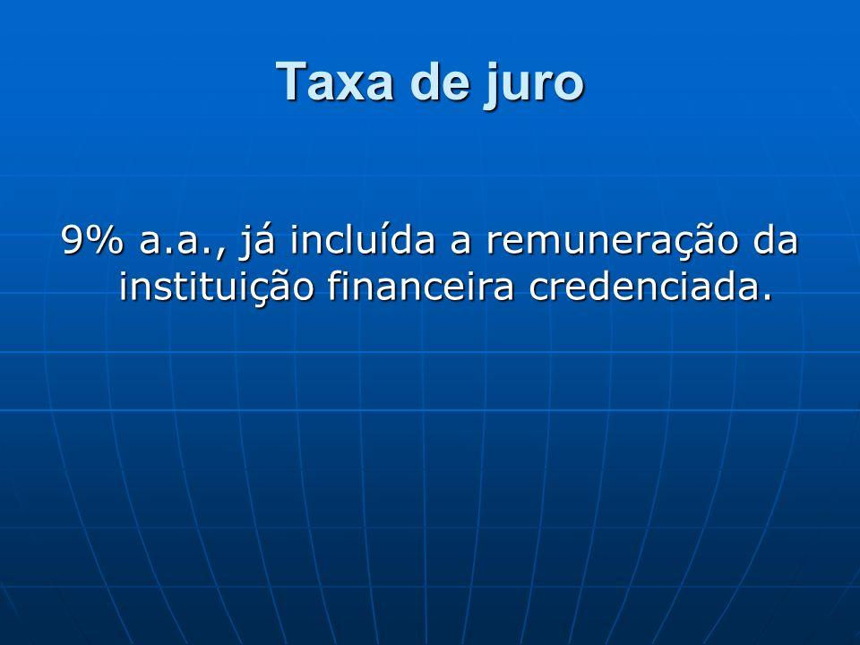 Taxa de juro 9% a.a., já incluída a remuneração da instituição financeira credenciada.