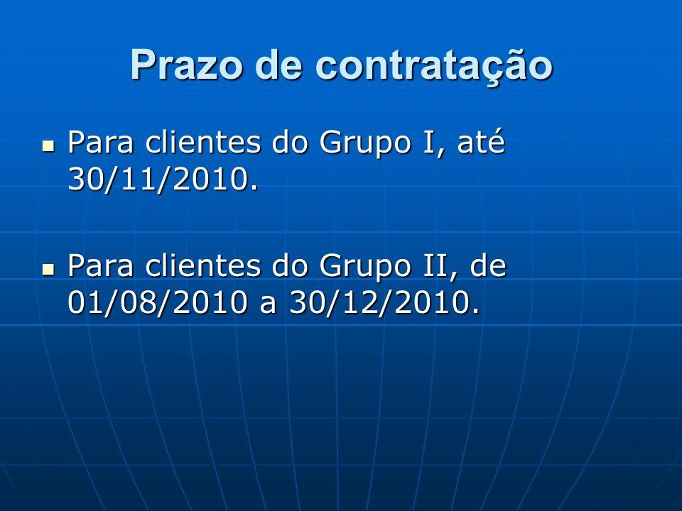Prazo de contratação Para clientes do Grupo I, até 30/11/2010. Para clientes do Grupo I, até 30/11/2010. Para clientes do Grupo II, de 01/08/2010 a 30