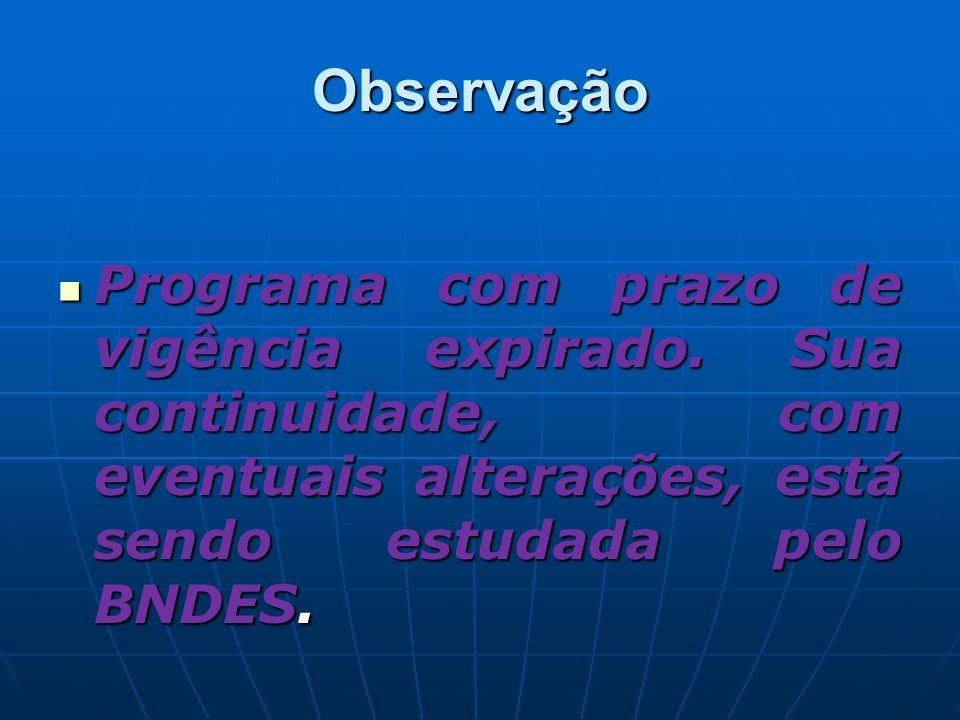Observação Programa com prazo de vigência expirado. Sua continuidade, com eventuais alterações, está sendo estudada pelo BNDES. Programa com prazo de