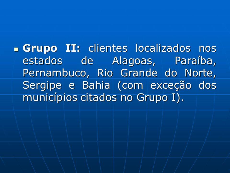 Grupo II: clientes localizados nos estados de Alagoas, Paraíba, Pernambuco, Rio Grande do Norte, Sergipe e Bahia (com exceção dos municípios citados n