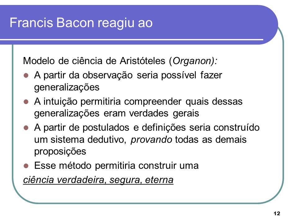12 Francis Bacon reagiu ao Modelo de ciência de Aristóteles (Organon): A partir da observação seria possível fazer generalizações A intuição permitiri