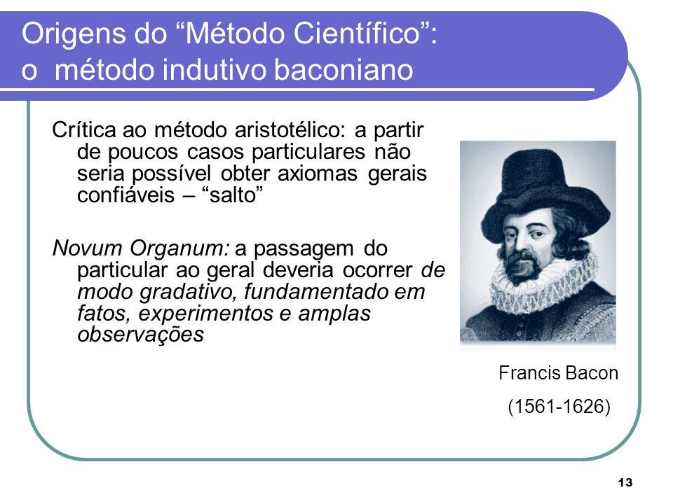 13 Origens do Método Científico: o método indutivo baconiano Crítica ao método aristotélico: a partir de poucos casos particulares não seria possível