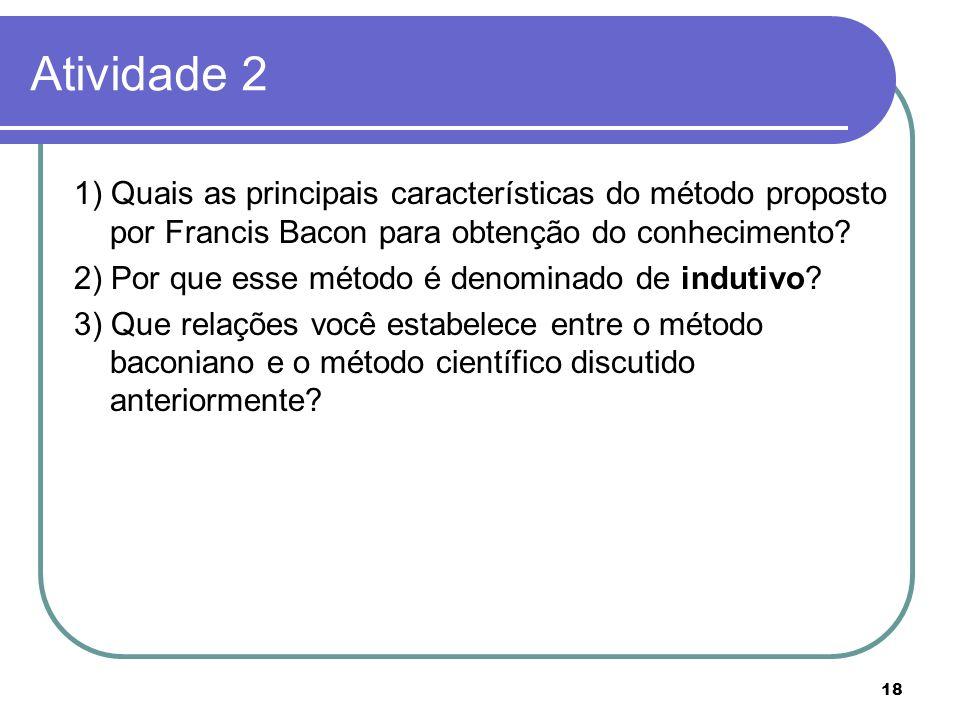 18 Atividade 2 1) Quais as principais características do método proposto por Francis Bacon para obtenção do conhecimento? 2) Por que esse método é den