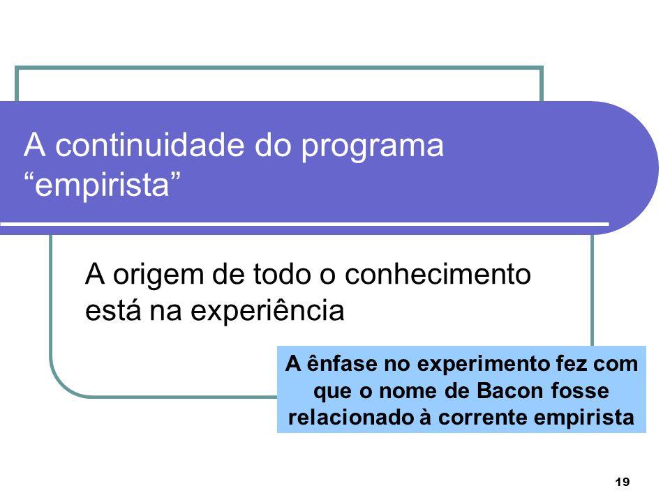 19 A continuidade do programa empirista A origem de todo o conhecimento está na experiência A ênfase no experimento fez com que o nome de Bacon fosse