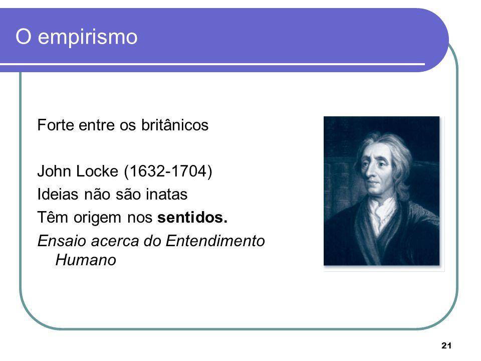 21 O empirismo Forte entre os britânicos John Locke (1632-1704) Ideias não são inatas Têm origem nos sentidos. Ensaio acerca do Entendimento Humano