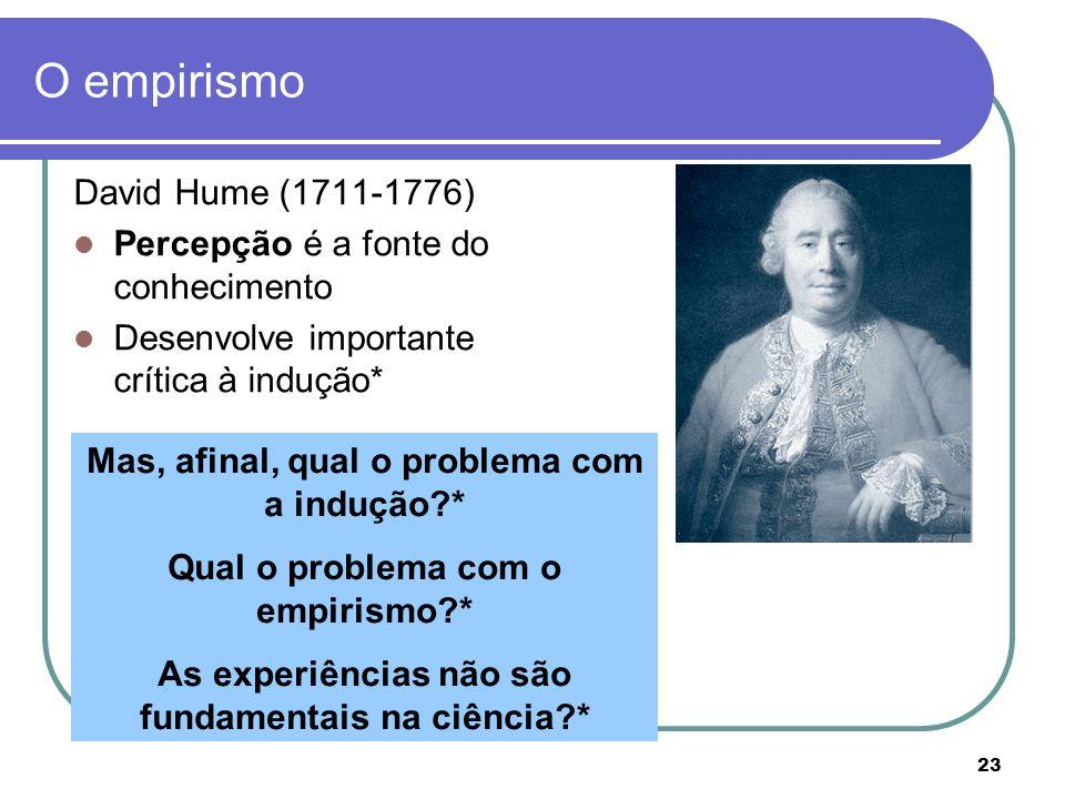 23 O empirismo David Hume (1711-1776) Percepção é a fonte do conhecimento Desenvolve importante crítica à indução* Mas, afinal, qual o problema com a