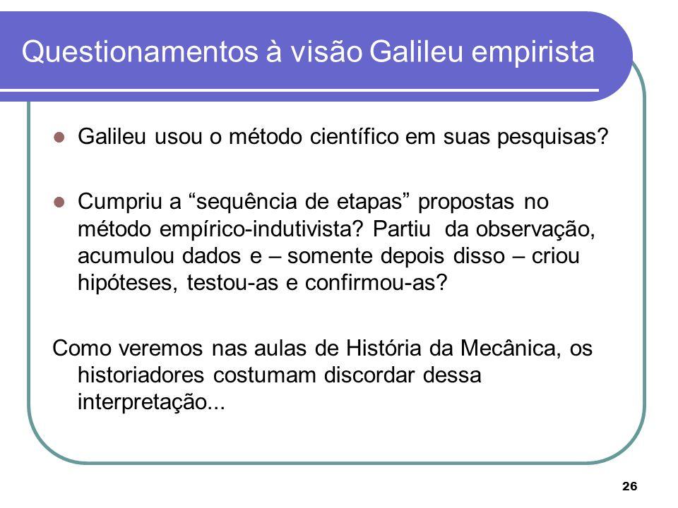 26 Questionamentos à visão Galileu empirista Galileu usou o método científico em suas pesquisas? Cumpriu a sequência de etapas propostas no método emp