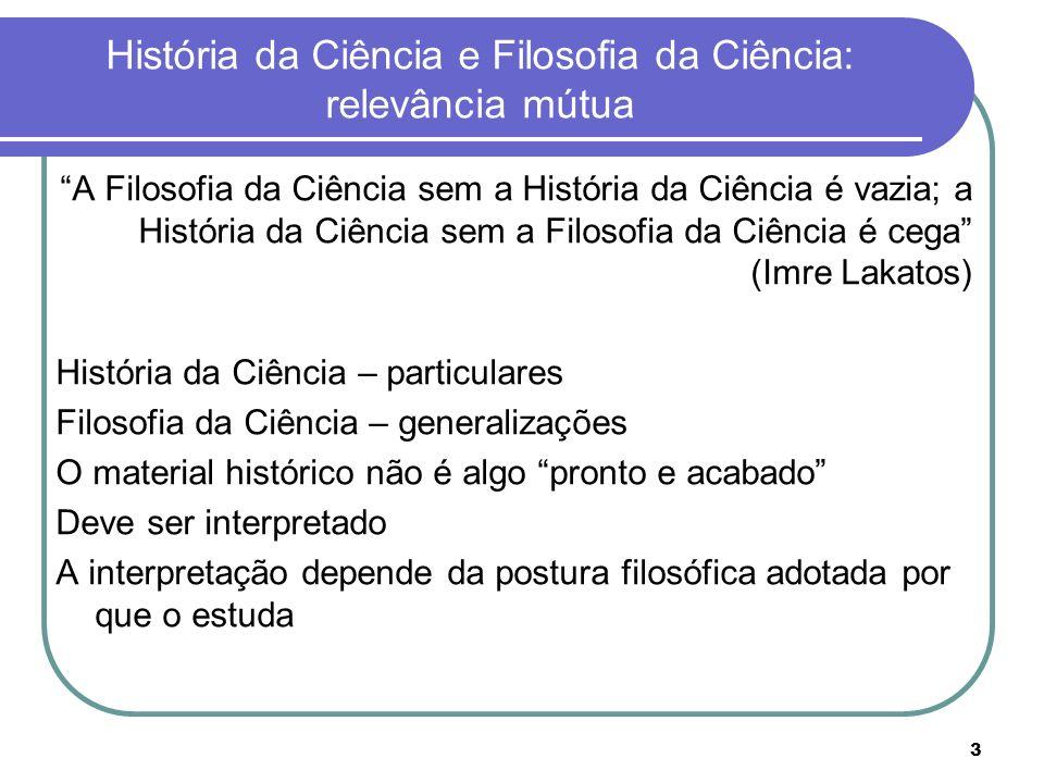 3 História da Ciência e Filosofia da Ciência: relevância mútua A Filosofia da Ciência sem a História da Ciência é vazia; a História da Ciência sem a F