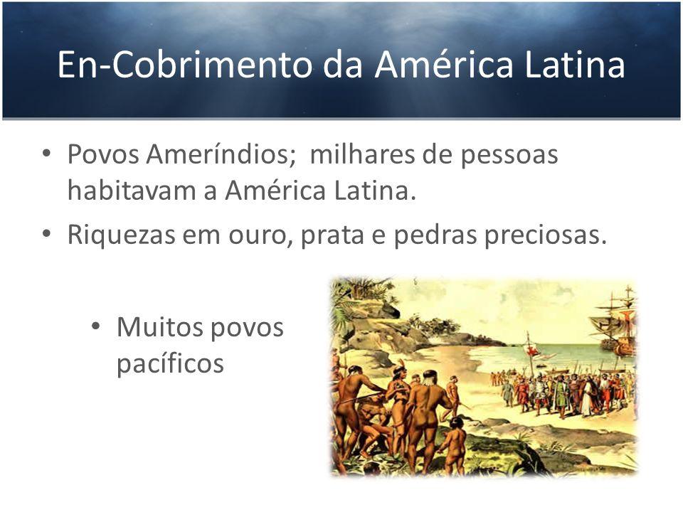 En-Cobrimento da América Latina Povos Ameríndios; milhares de pessoas habitavam a América Latina. Riquezas em ouro, prata e pedras preciosas. Muitos p