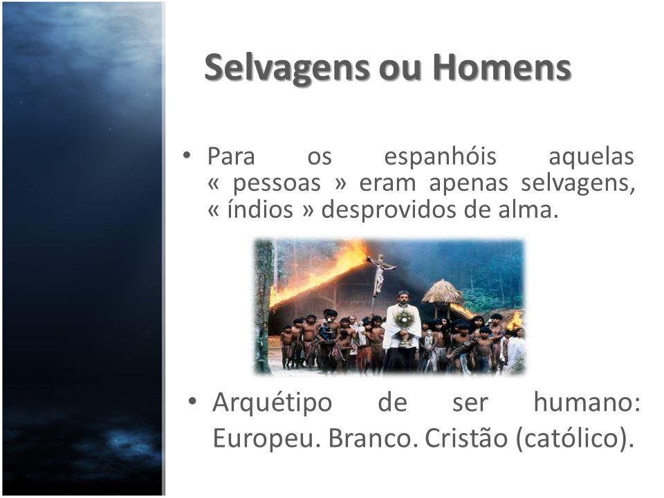 Selvagens ou Homens Para os espanhóis aquelas « pessoas » eram apenas selvagens, « índios » desprovidos de alma. Arquétipo de ser humano: Europeu. Bra