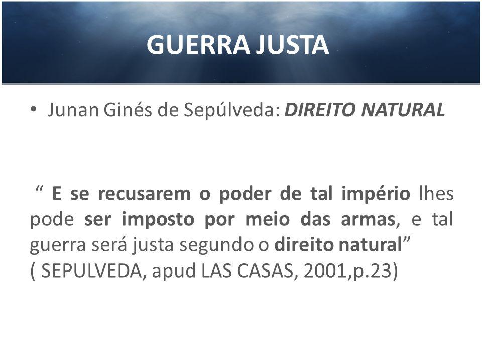 GUERRA JUSTA Junan Ginés de Sepúlveda: DIREITO NATURAL E se recusarem o poder de tal império lhes pode ser imposto por meio das armas, e tal guerra se