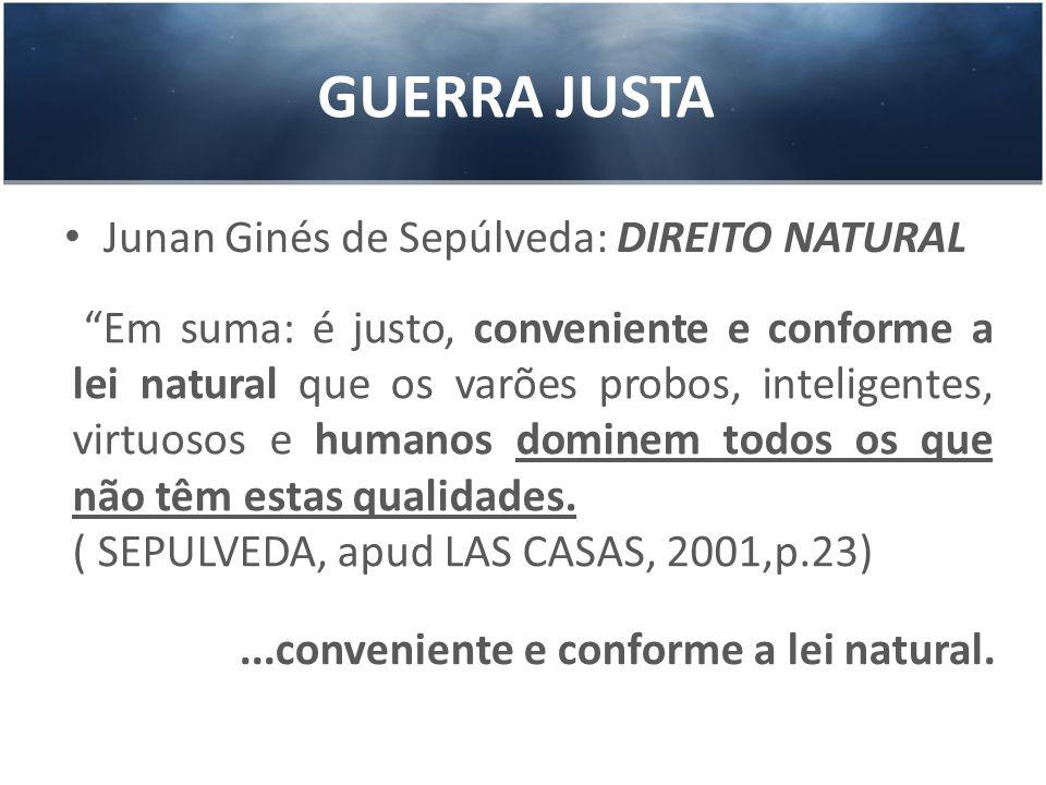 GUERRA JUSTA Junan Ginés de Sepúlveda: DIREITO NATURAL Em suma: é justo, conveniente e conforme a lei natural que os varões probos, inteligentes, virt