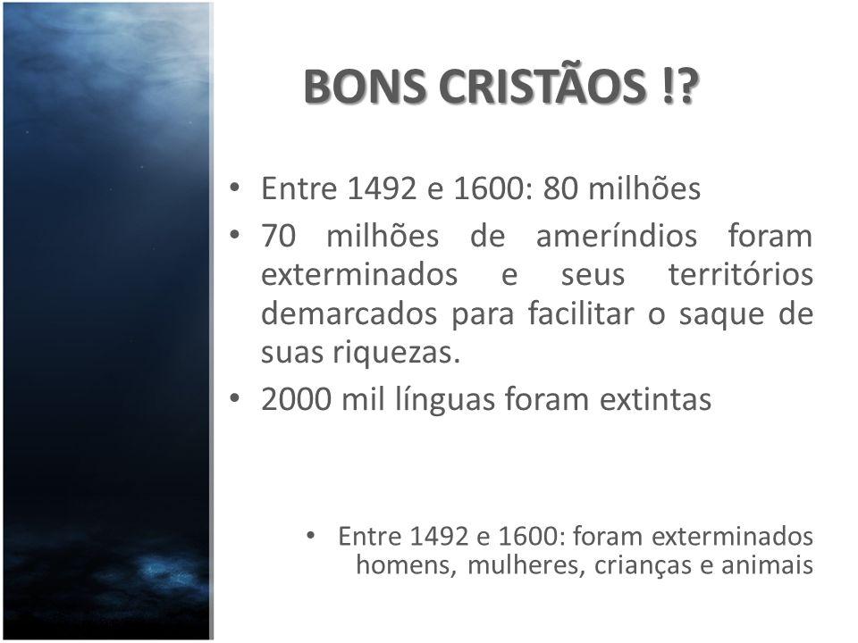BONS CRISTÃOS !? Entre 1492 e 1600: 80 milhões 70 milhões de ameríndios foram exterminados e seus territórios demarcados para facilitar o saque de sua