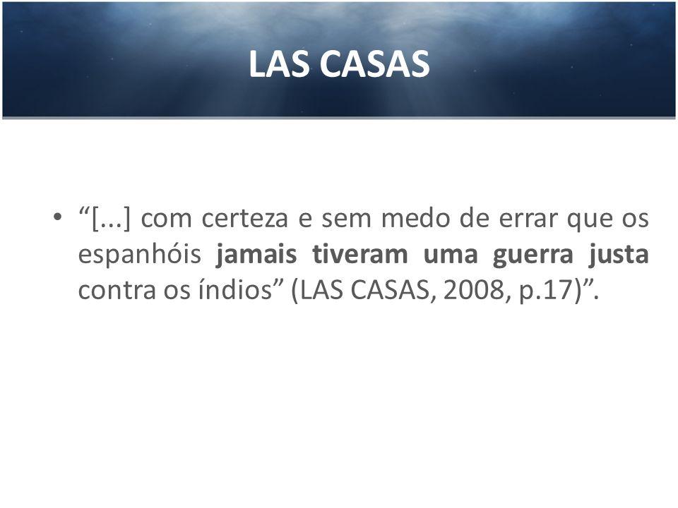 LAS CASAS [...] com certeza e sem medo de errar que os espanhóis jamais tiveram uma guerra justa contra os índios (LAS CASAS, 2008, p.17).