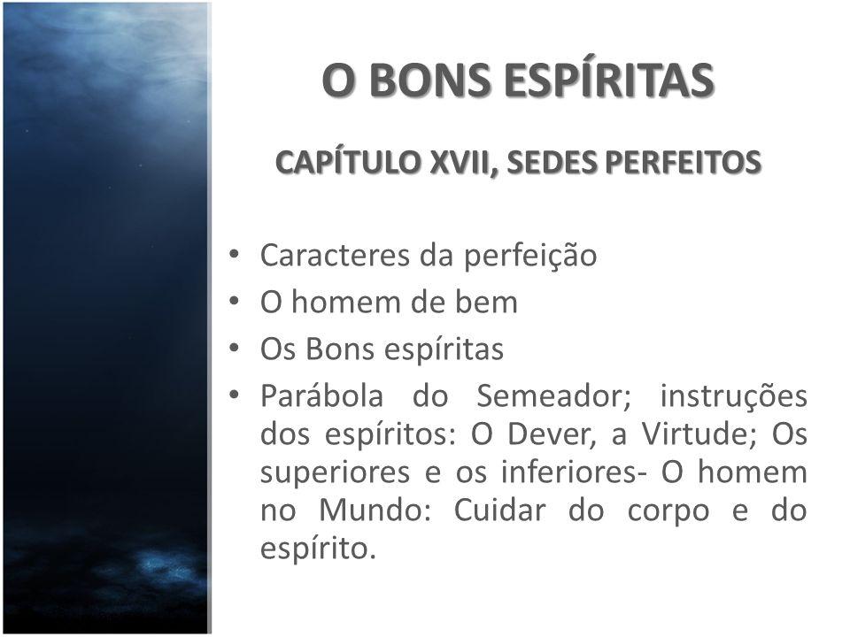 O BONS ESPÍRITAS CAPÍTULO XVII, SEDES PERFEITOS Caracteres da perfeição O homem de bem Os Bons espíritas Parábola do Semeador; instruções dos espírito
