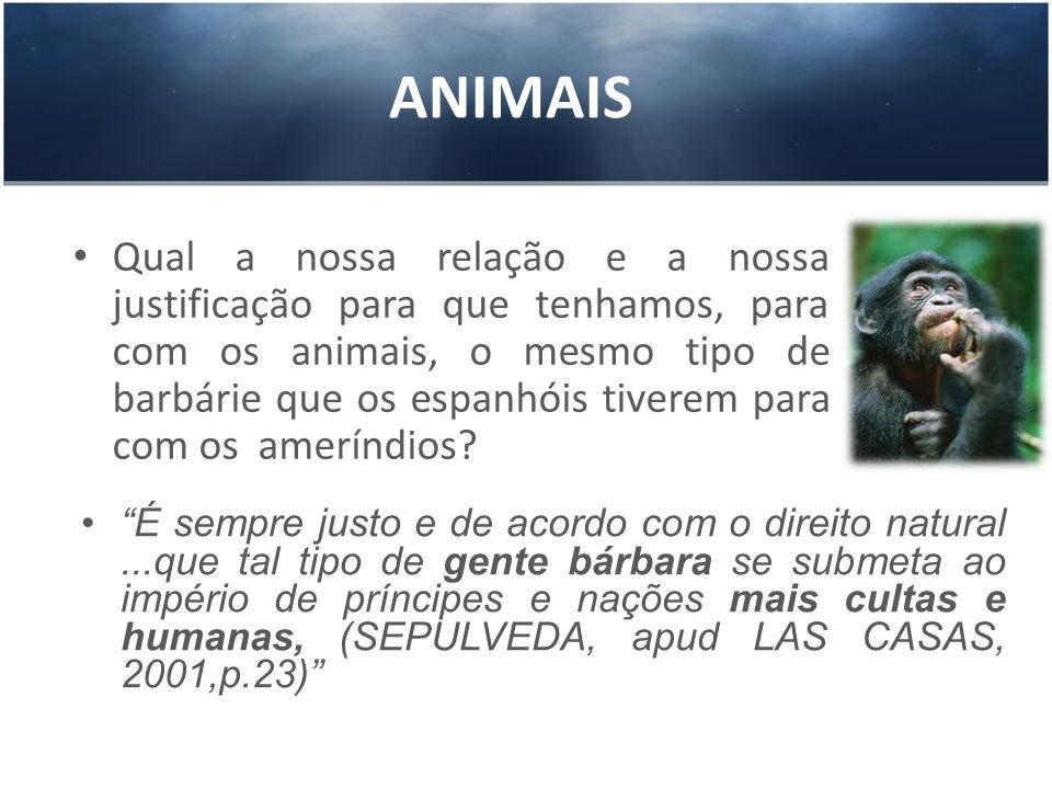 ANIMAIS Qual a nossa relação e a nossa justificação para que tenhamos, para com os animais, o mesmo tipo de barbárie que os espanhóis tiverem para com