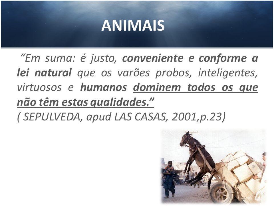 ANIMAIS Em suma: é justo, conveniente e conforme a lei natural que os varões probos, inteligentes, virtuosos e humanos dominem todos os que não têm es