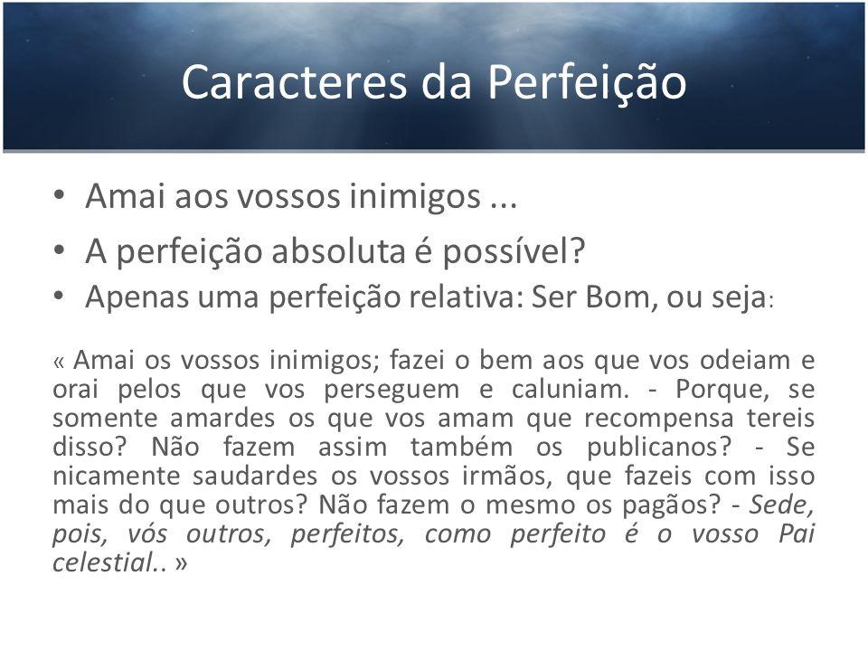 Caracteres da Perfeição Amai aos vossos inimigos... A perfeição absoluta é possível? Apenas uma perfeição relativa: Ser Bom, ou seja : « Amai os vosso