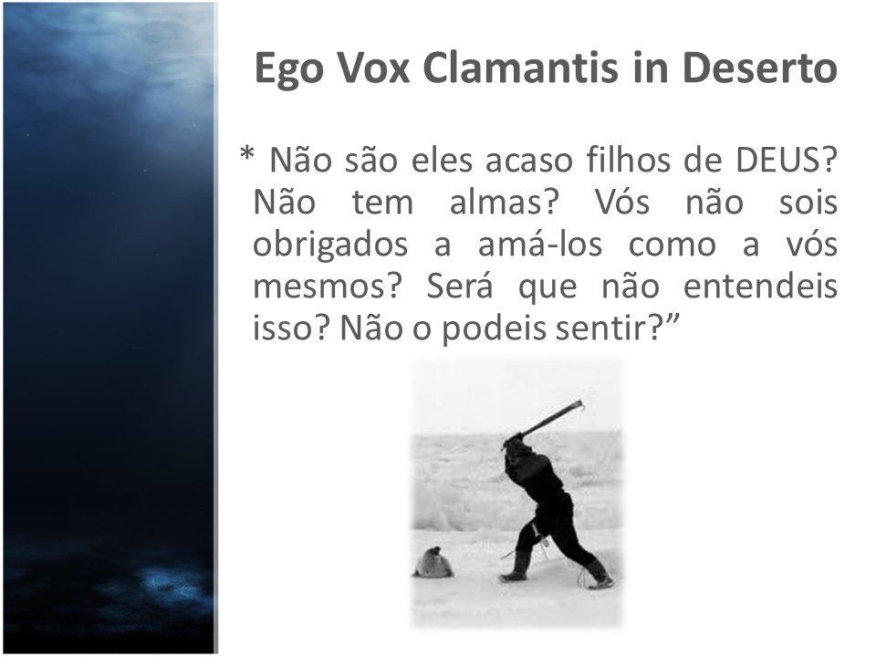 Ego Vox Clamantis in Deserto * Não são eles acaso filhos de DEUS? Não tem almas? Vós não sois obrigados a amá-los como a vós mesmos? Será que não ente