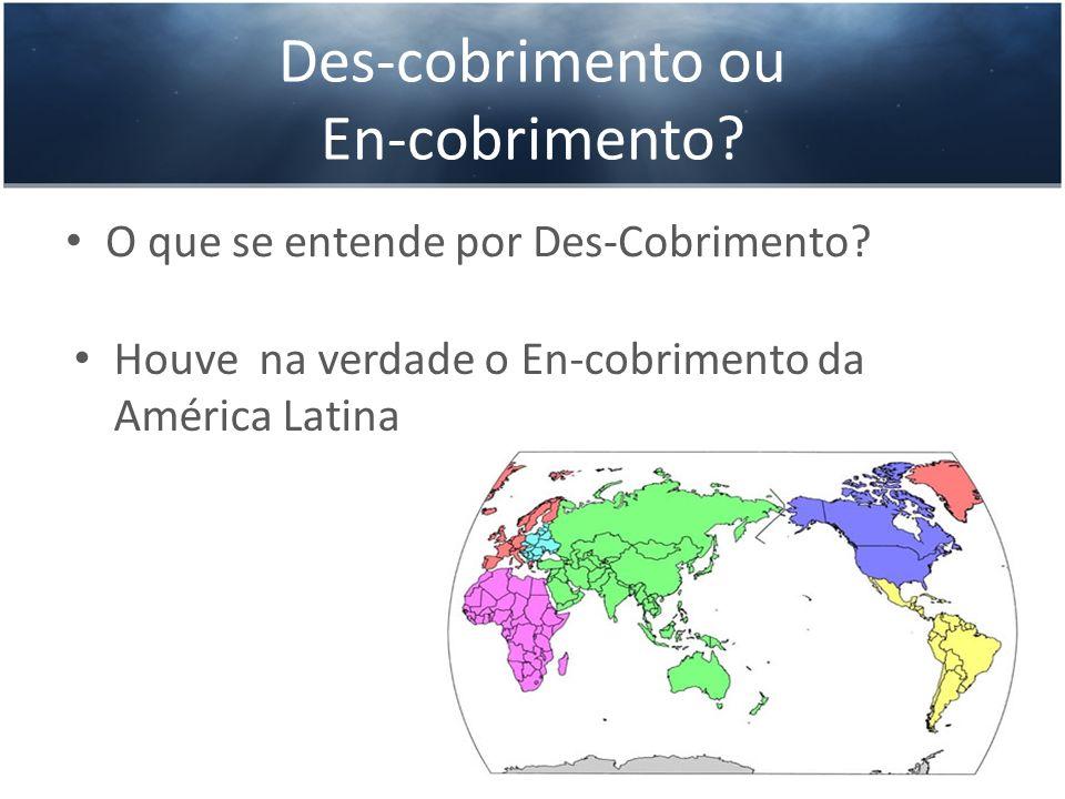 Des-cobrimento ou En-cobrimento? O que se entende por Des-Cobrimento? Houve na verdade o En-cobrimento da América Latina
