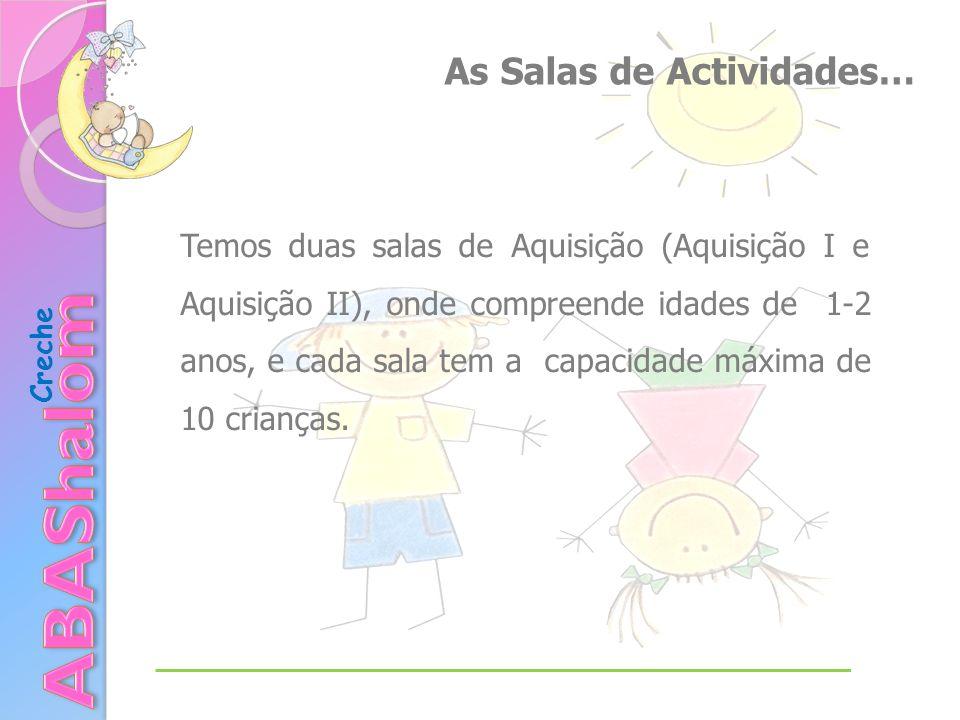 As Salas de Actividades… Temos duas salas de Aquisição (Aquisição I e Aquisição II), onde compreende idades de 1-2 anos, e cada sala tem a capacidade máxima de 10 crianças.