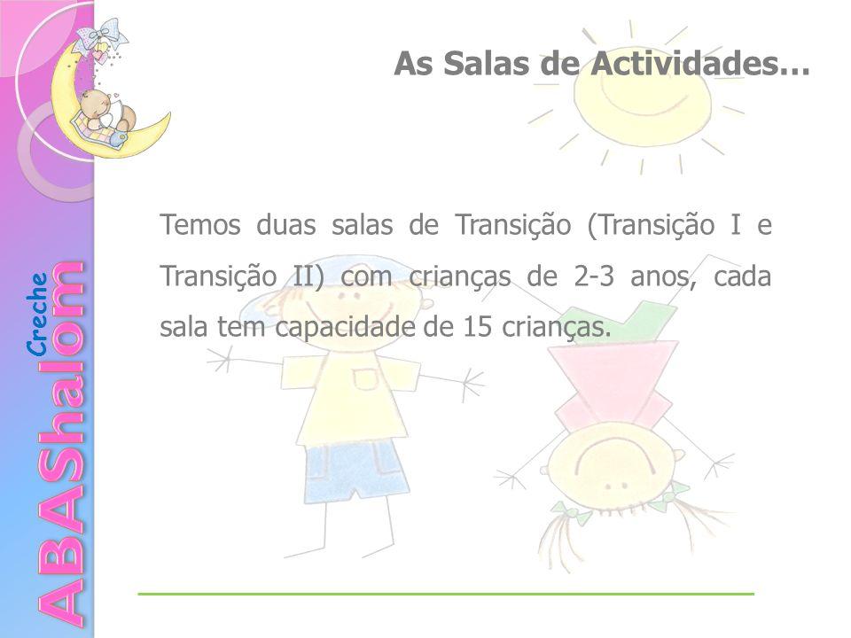 As Salas de Actividades… Temos duas salas de Transição (Transição I e Transição II) com crianças de 2-3 anos, cada sala tem capacidade de 15 crianças.