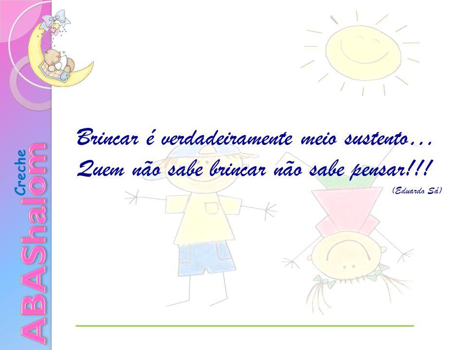 Creche Brincar é verdadeiramente meio sustento… Quem não sabe brincar não sabe pensar!!! (Eduardo Sá)