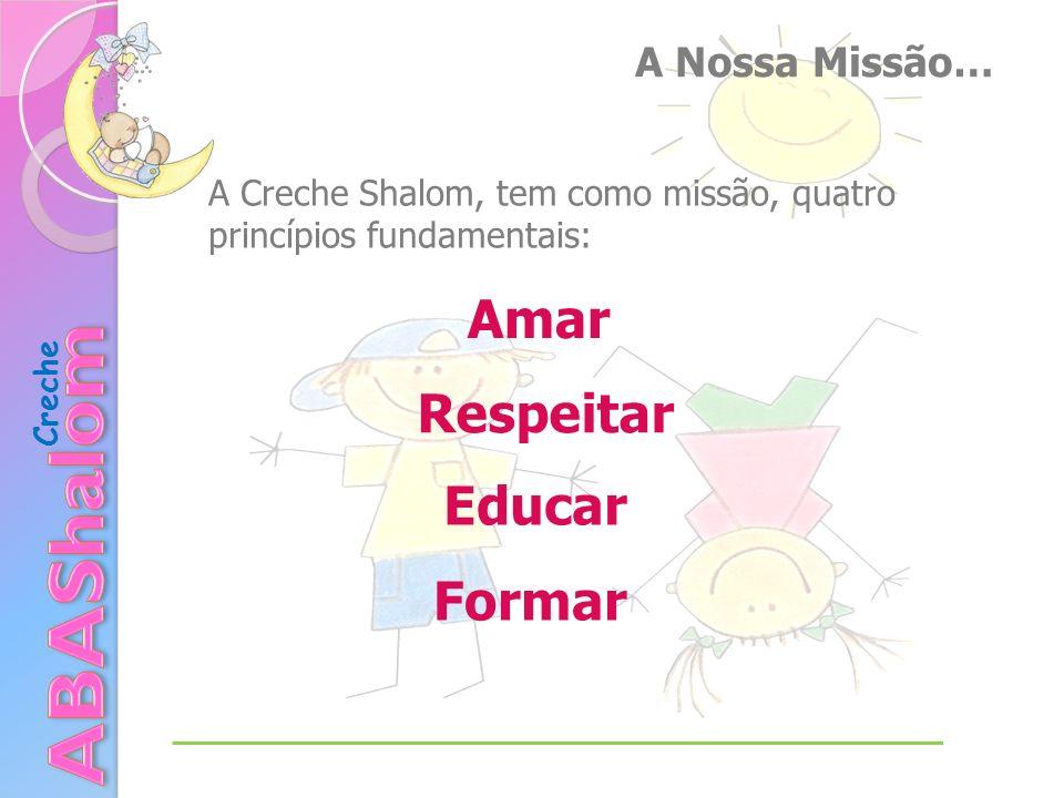 A Nossa Missão… A Creche Shalom, tem como missão, quatro princípios fundamentais: Formar Amar Respeitar Educar