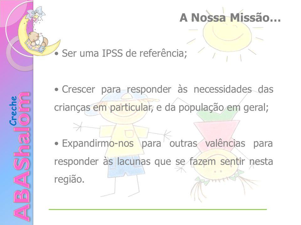 Creche A Nossa Missão… Ser uma IPSS de referência; Crescer para responder às necessidades das crianças em particular, e da população em geral; Expandirmo-nos para outras valências para responder às lacunas que se fazem sentir nesta região.