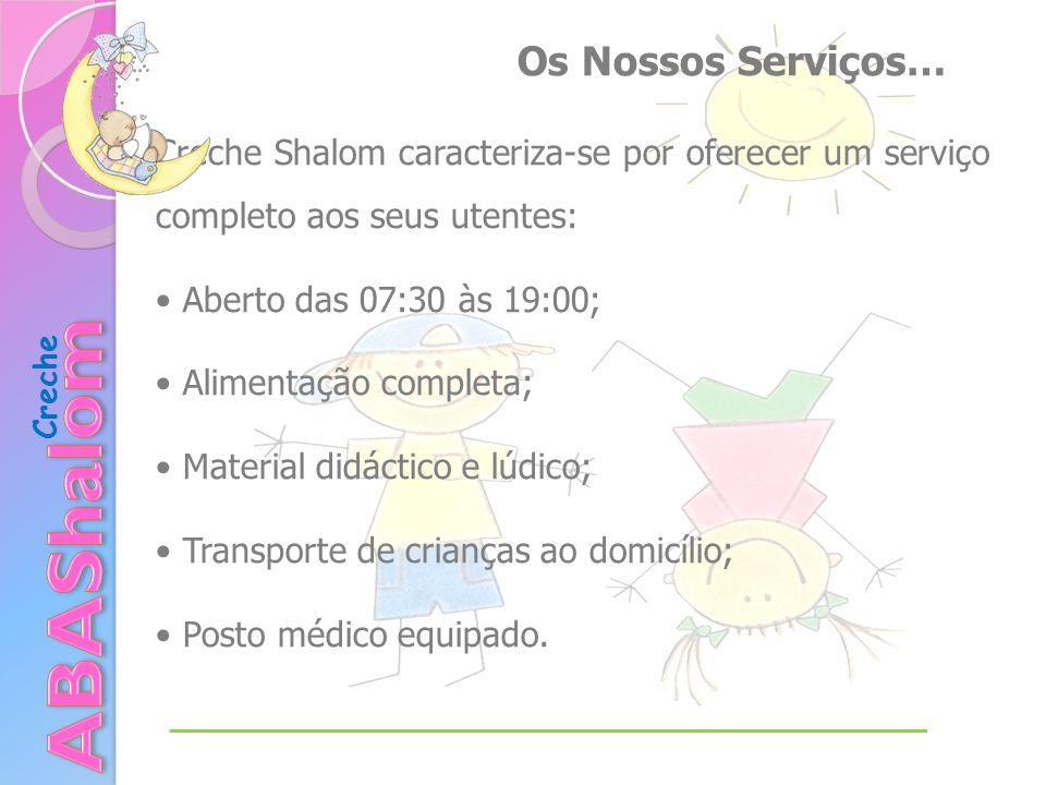 Creche Creche Shalom caracteriza-se por oferecer um serviço completo aos seus utentes: Aberto das 07:30 às 19:00; Alimentação completa; Material didáctico e lúdico; Transporte de crianças ao domicílio; Posto médico equipado.