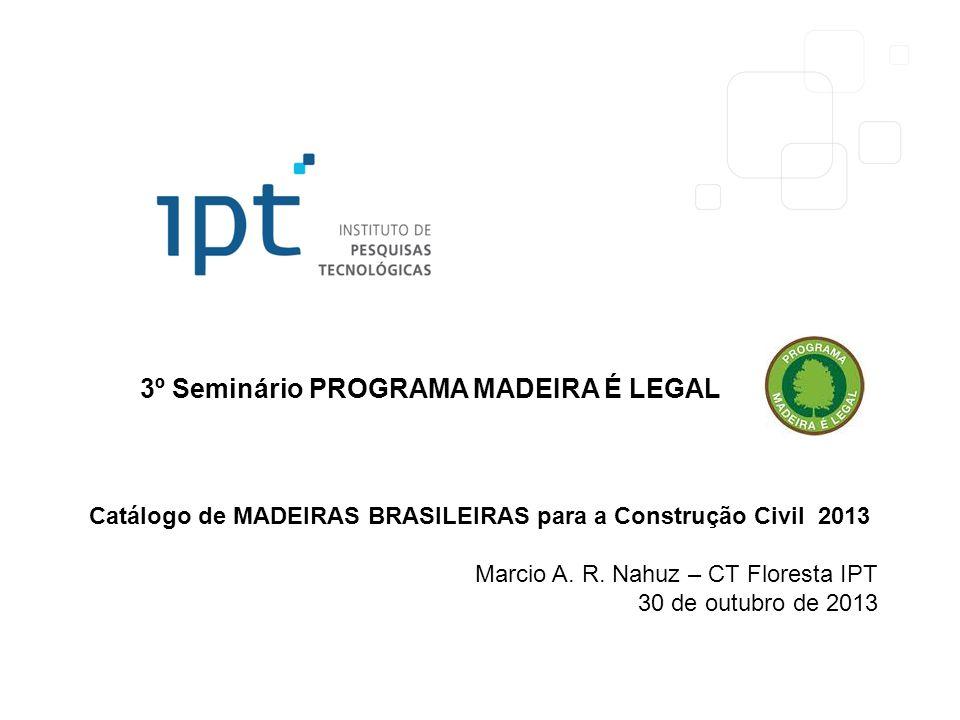 3º Seminário PROGRAMA MADEIRA É LEGAL Catálogo de MADEIRAS BRASILEIRAS para a Construção Civil 2013 Marcio A. R. Nahuz – CT Floresta IPT 30 de outubro