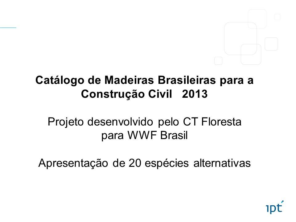 Catálogo de Madeiras Brasileiras para a Construção Civil 2013 Projeto desenvolvido pelo CT Floresta para WWF Brasil Apresentação de 20 espécies altern