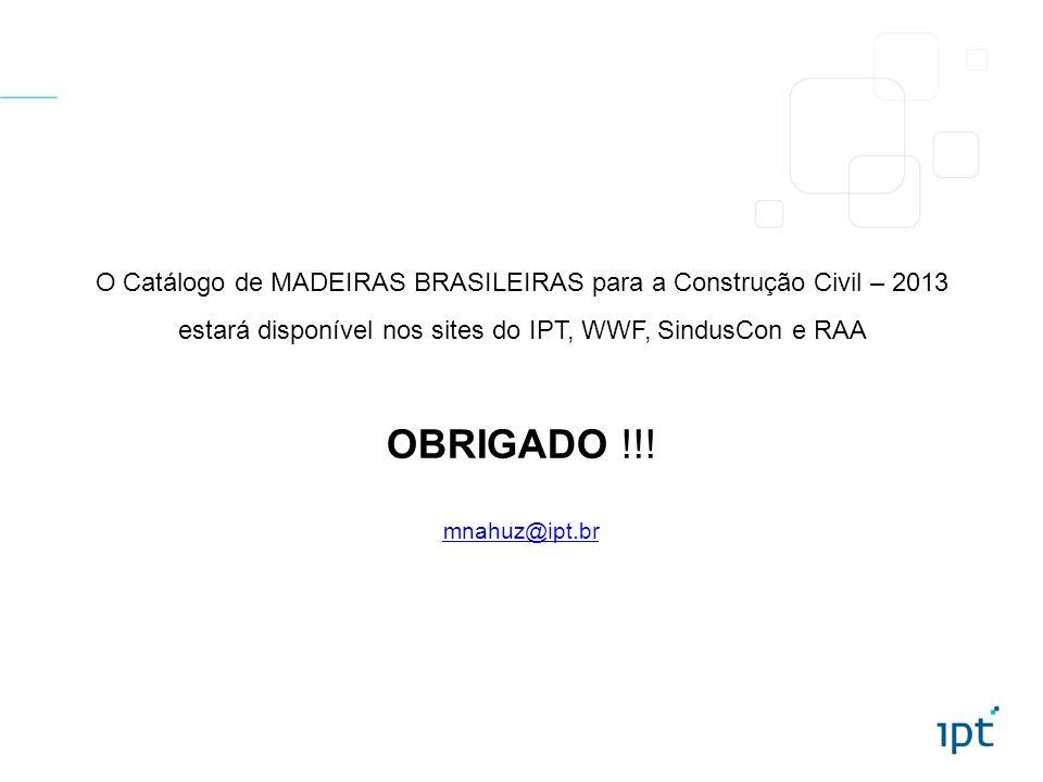 OBRIGADO !!! mnahuz@ipt.br O Catálogo de MADEIRAS BRASILEIRAS para a Construção Civil – 2013 estará disponível nos sites do IPT, WWF, SindusCon e RAA