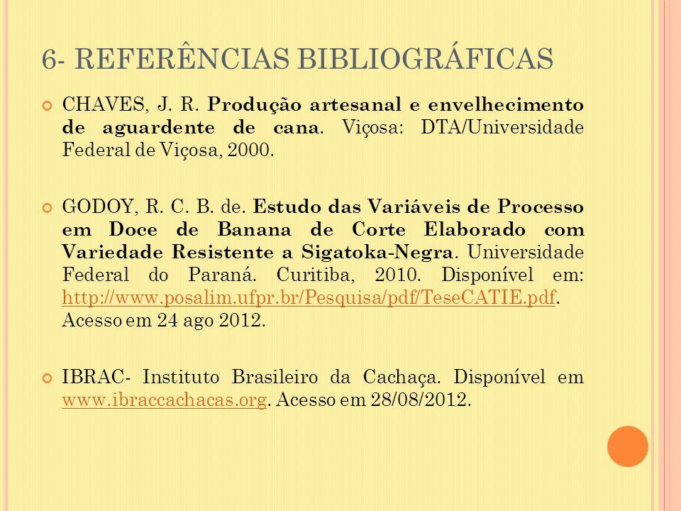 6- REFERÊNCIAS BIBLIOGRÁFICAS CHAVES, J. R. Produção artesanal e envelhecimento de aguardente de cana. Viçosa: DTA/Universidade Federal de Viçosa, 200