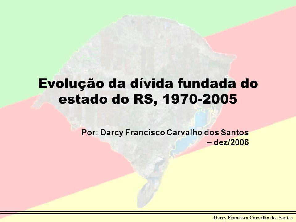 Darcy Francisco Carvalho dos Santos Evolução da dívida fundada do estado do RS, 1970-2005 Por: Darcy Francisco Carvalho dos Santos – dez/2006 Darcy Fr