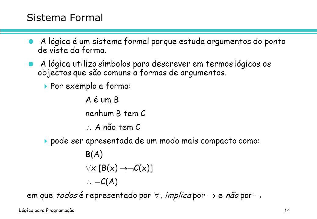 Lógica para Programação 12 Sistema Formal A lógica é um sistema formal porque estuda argumentos do ponto de vista da forma. A lógica utiliza símbolos