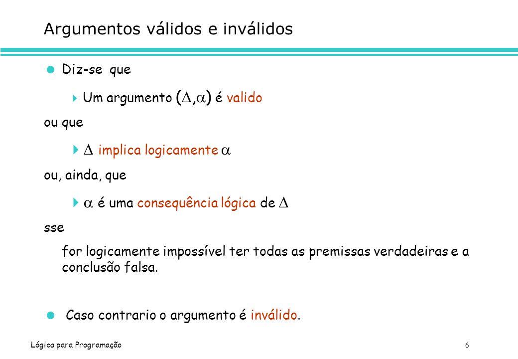 Lógica para Programação 6 Argumentos válidos e inválidos Diz-se que Um argumento (, ) é valido ou que implica logicamente ou, ainda, que é uma consequ